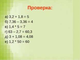 Проверка: а) 3,2 + 1,8 = 5 б) 7,36 – 3,36 = 4 в) 1,4 * 5 = 7 г) 63 – 2,7 = 60