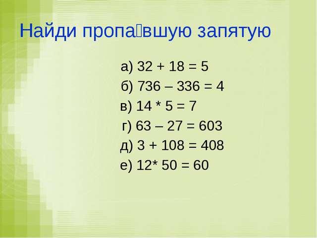 Найди пропа́вшую запятую а) 32 + 18 = 5 б) 736 – 336 = 4 в) 14 * 5 = 7 г) 63...