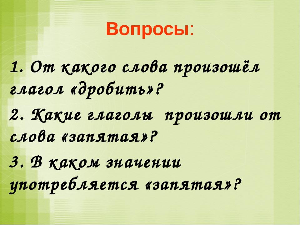 Вопросы: 1. От какого слова произошёл глагол «дробить»? 2. Какие глаголы прои...