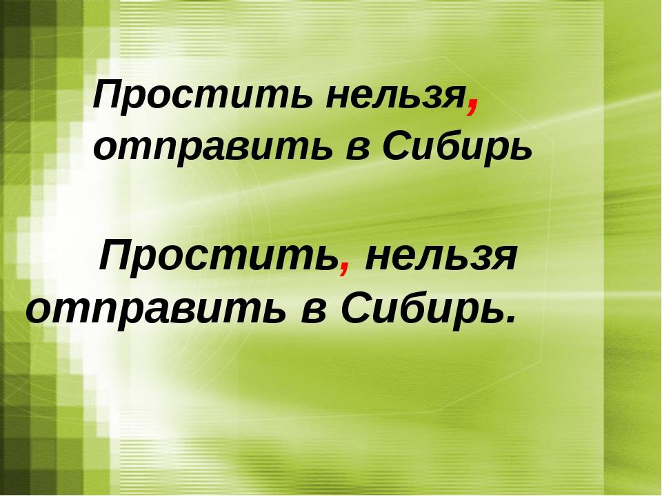 Простить нельзя, отправить в Сибирь Простить, нельзя отправить в Сибирь.