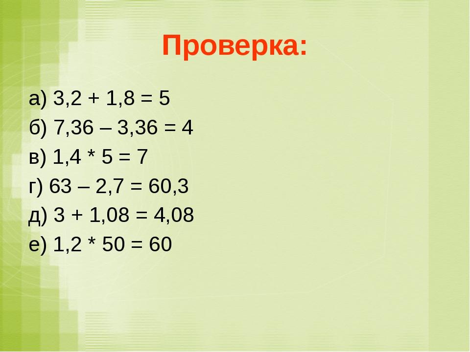 Проверка: а) 3,2 + 1,8 = 5 б) 7,36 – 3,36 = 4 в) 1,4 * 5 = 7 г) 63 – 2,7 = 60...
