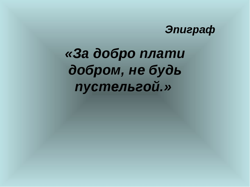 Эпиграф «За добро плати добром, не будь пустельгой.»