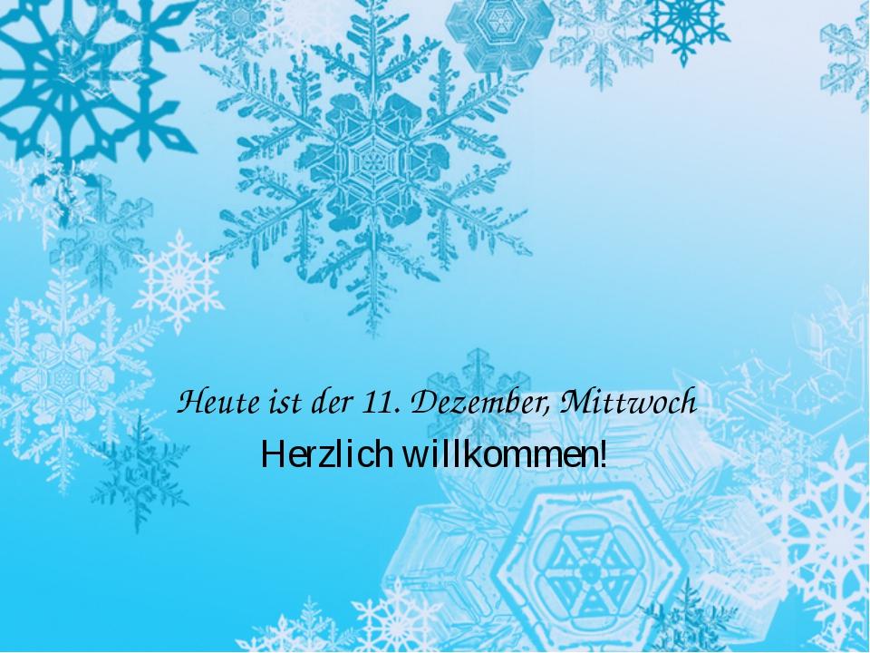 Heute ist der 11. Dezember, Mittwoch Herzlich willkommen!