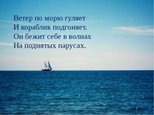 Ветер по морю гуляет И кораблик подгоняет. Он бежит себе в волнах На поднятых