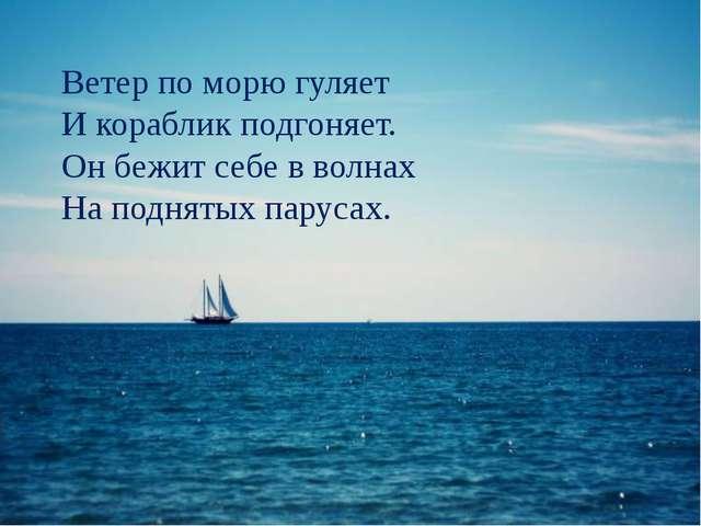 Ветер по морю гуляет И кораблик подгоняет. Он бежит себе в волнах На поднятых...