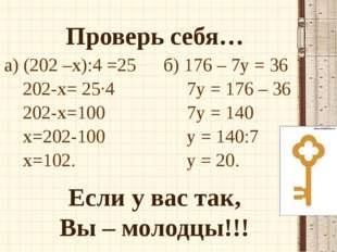 Проверь себя… Если у вас так, Вы – молодцы!!! а) (202 –х):4 =25 202-х= 25·4 2