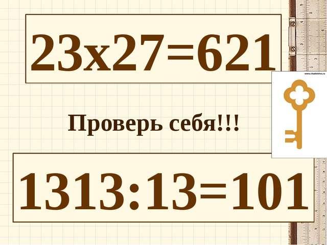 23х27=621 1313:13=101 Проверь себя!!!