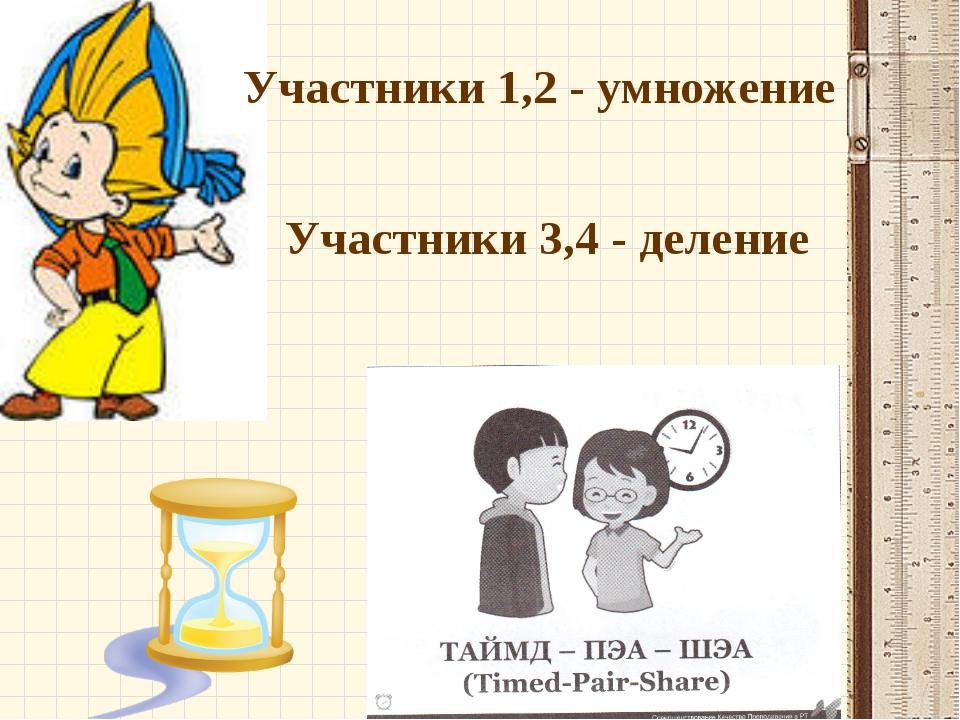 Участники 1,2 - умножение Участники 3,4 - деление