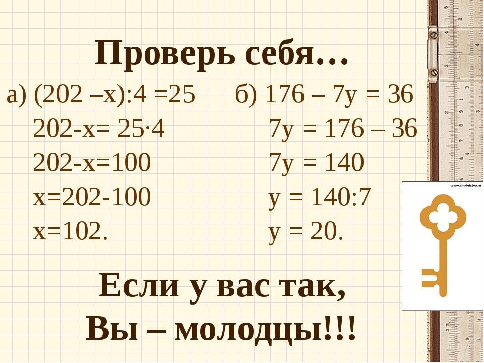 Проверь себя… Если у вас так, Вы – молодцы!!! а) (202 –х):4 =25 202-х= 25·4 2...