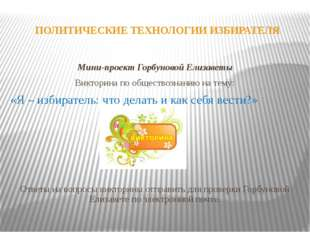 ПОЛИТИЧЕСКИЕ ТЕХНОЛОГИИ ИЗБИРАТЕЛЯ Мини-проект Горбуновой Елизаветы Викторина