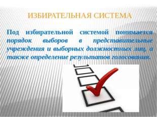 ИЗБИРАТЕЛЬНАЯ СИСТЕМА Под избирательной системой понимается порядок выборов в
