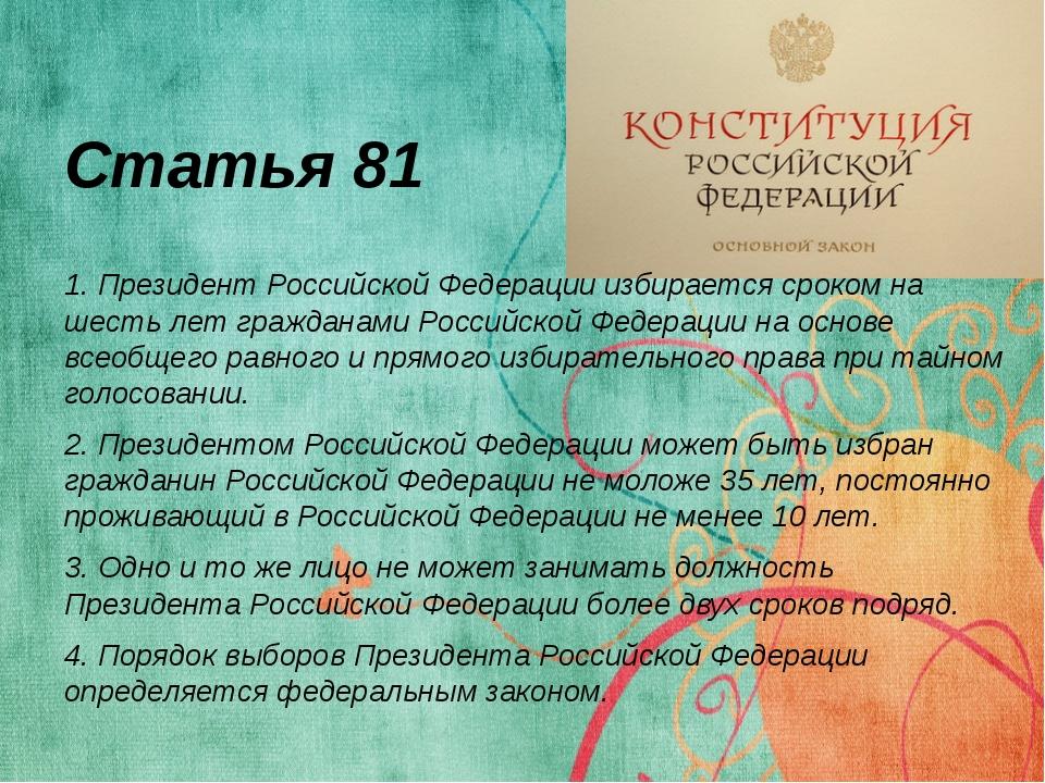 Статья 81 1. Президент Российской Федерации избирается сроком на шесть лет гр...