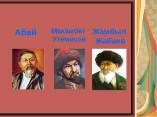 Абай Махамбет Утемисов Жамбыл Жабаев