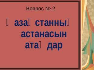 Вопрос № 2 Қазақстанның астанасын атаңдар