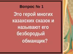 Вопрос № 1 Это герой многих казахских сказок и называют его безбородый обман