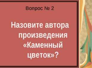 Вопрос № 2  Назовите автора произведения «Каменный цветок»?