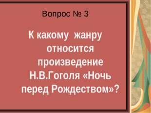 Вопрос № 3 К какому жанру относится произведение Н.В.Гоголя «Ночь перед Рожде
