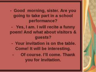- Good morning, sister. Are you going to take part in a school performance? -