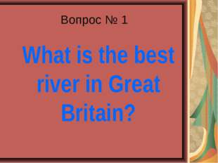 Вопрос № 1 What is the best river in Great Britain?