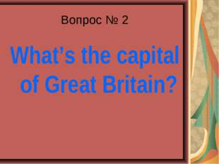 Вопрос № 2 What's the capital of Great Britain?