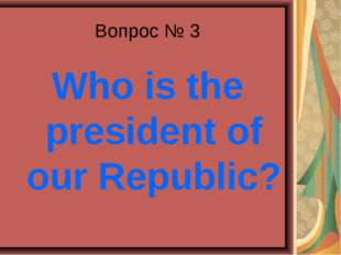 Вопрос № 3 Who is the president of our Republic?