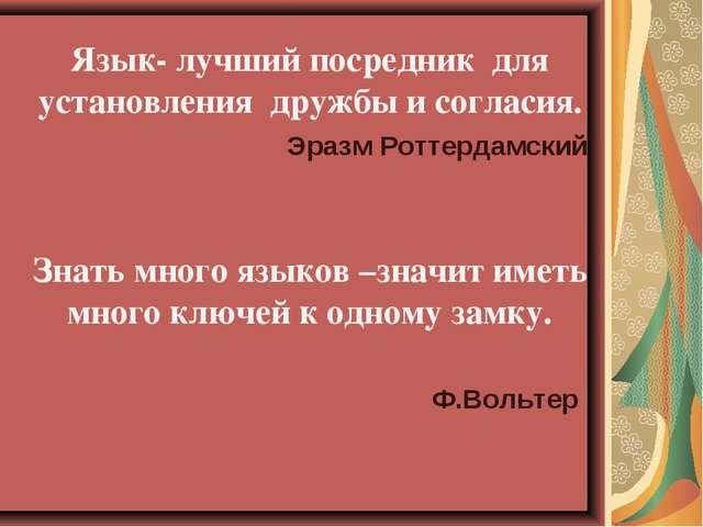 Язык- лучший посредник для установления дружбы и согласия.  Эразм Роттердам...