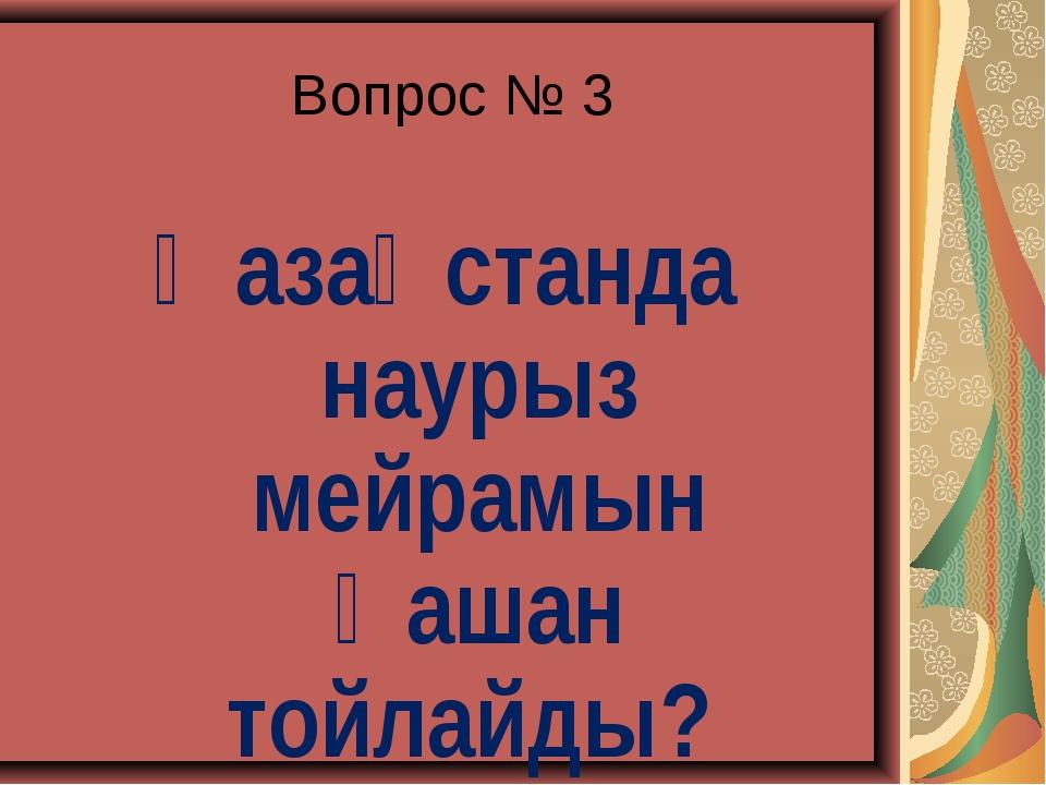 Вопрос № 3 Қазақстанда наурыз мейрамын қашан тойлайды?