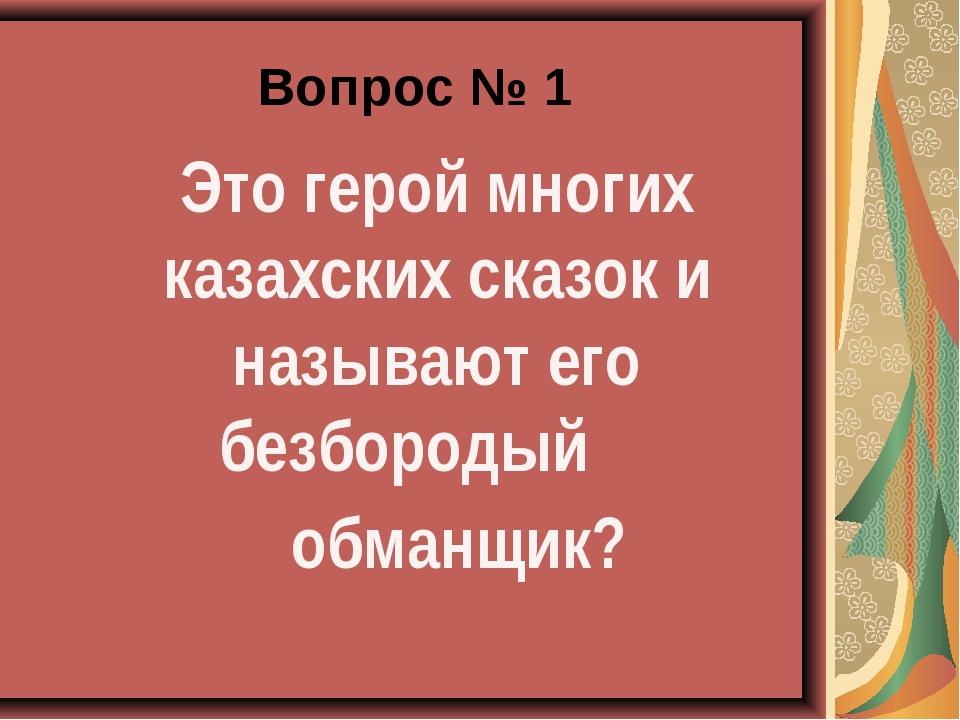 Вопрос № 1 Это герой многих казахских сказок и называют его безбородый обман...