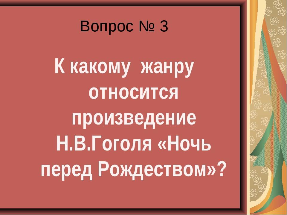 Вопрос № 3 К какому жанру относится произведение Н.В.Гоголя «Ночь перед Рожде...