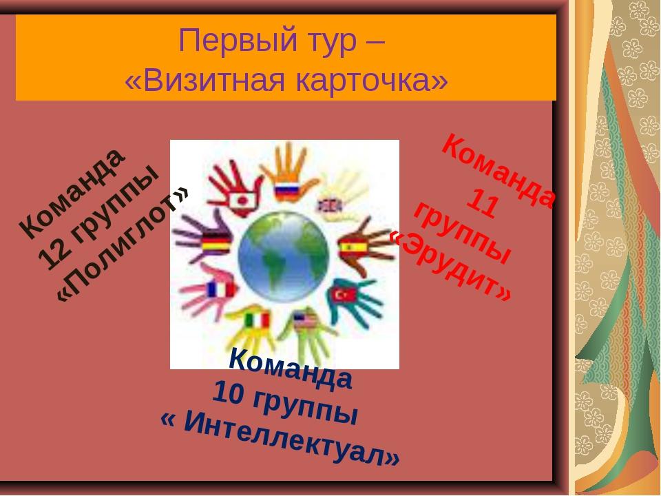Первый тур – «Визитная карточка» Команда 12 группы «Полиглот» Команда 10 груп...