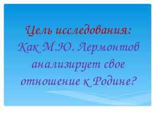 Цель исследования: Как М.Ю. Лермонтов анализирует свое отношение к Родине?