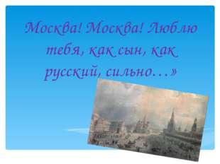 Москва! Москва! Люблю тебя, как сын, как русский, сильно…»