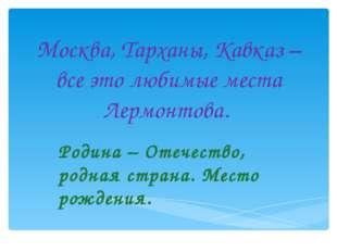 Москва, Тарханы, Кавказ – все это любимые места Лермонтова. Родина – Отечеств