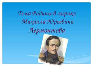 Тема Родины в лирике Михаила Юрьевича Лермонтова