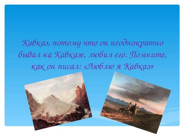 Кавказ, потому что он неоднократно бывал на Кавказе, любил его. Помните, как...