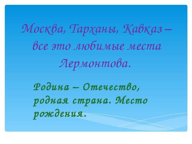 Москва, Тарханы, Кавказ – все это любимые места Лермонтова. Родина – Отечеств...