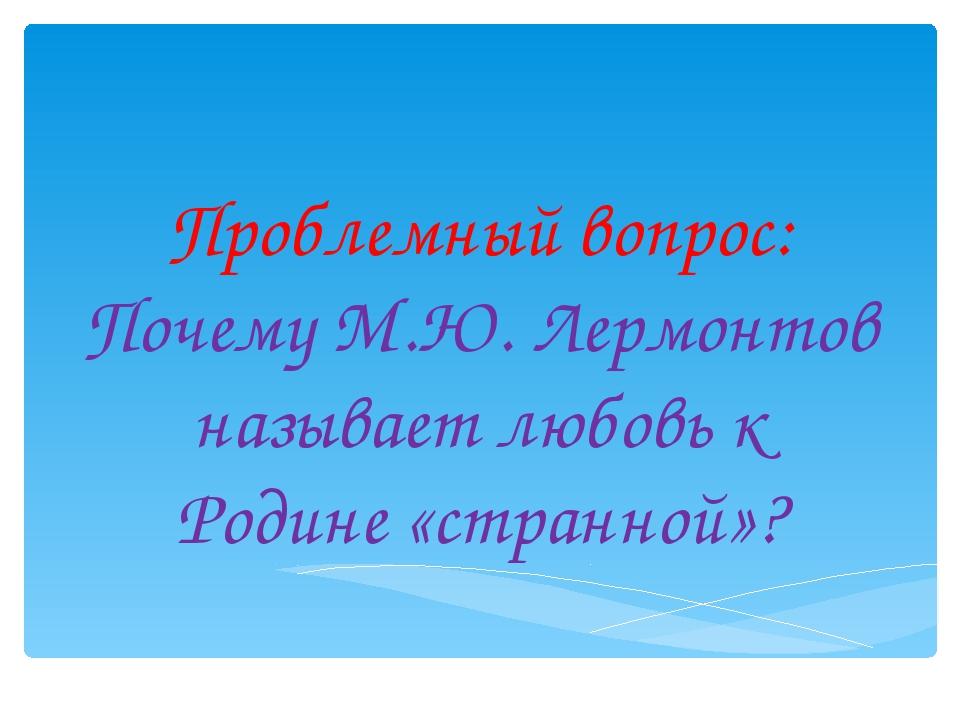 Проблемный вопрос: Почему М.Ю. Лермонтов называет любовь к Родине «странной»?