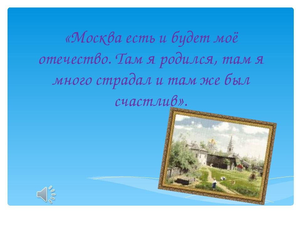 «Москва есть и будет моё отечество. Там я родился, там я много страдал и там...