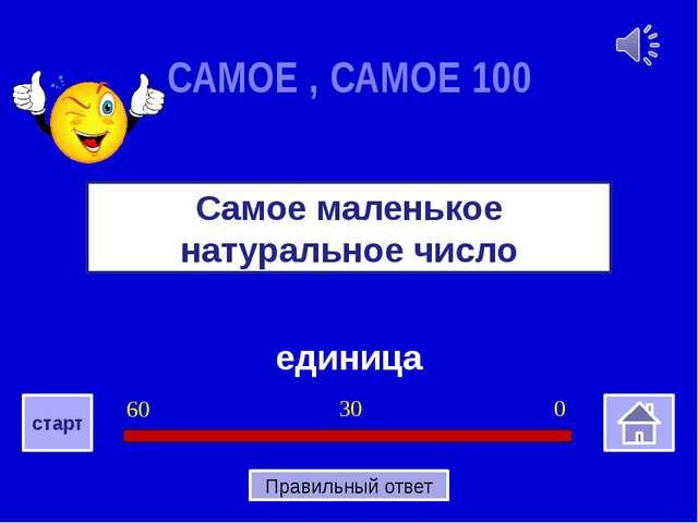 единица Самое маленькое натуральное число САМОЕ , САМОЕ 100 0 30 60 старт Пр...