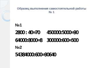 Образец выполнения самостоятельной работы № 1 №1 2800 : 40=70 450000:5000=90