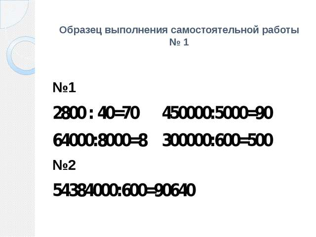 Образец выполнения самостоятельной работы № 1 №1 2800 : 40=70 450000:5000=90...