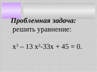 Проблемная задача: решить уравнение: х3 – 13 х2-33х + 45 = 0.