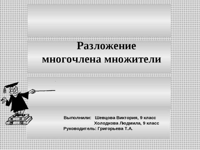 Выполнили: Шевцова Виктория, 9 класс Холодкова Людмила, 9 класс Руководитель...