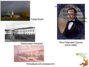 Пётр Павлович Ершов (1815-1869) Город Ишим Тобольская гимназия Петербургский