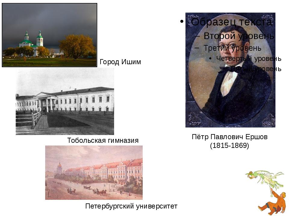 Пётр Павлович Ершов (1815-1869) Город Ишим Тобольская гимназия Петербургский...