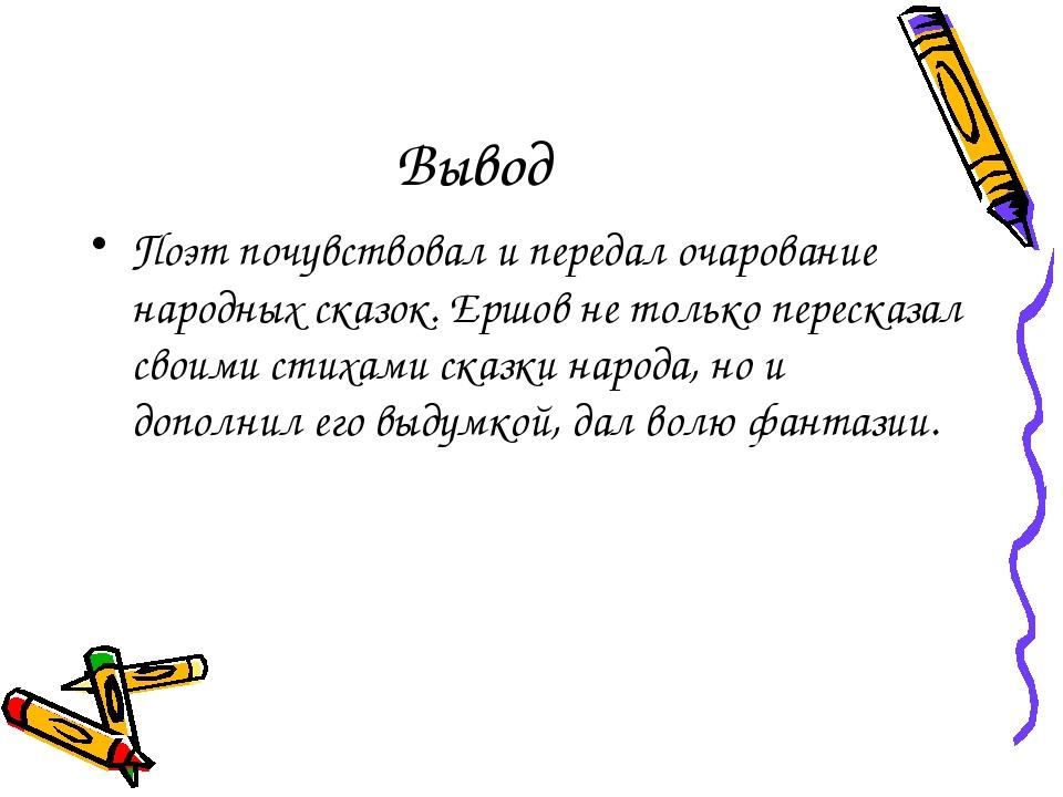 Вывод Поэт почувствовал и передал очарование народных сказок. Ершов не только...