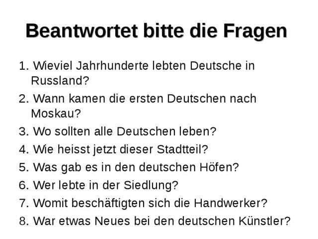 Beantwortet bitte die Fragen 1. Wieviel Jahrhunderte lebten Deutsche in Russl...