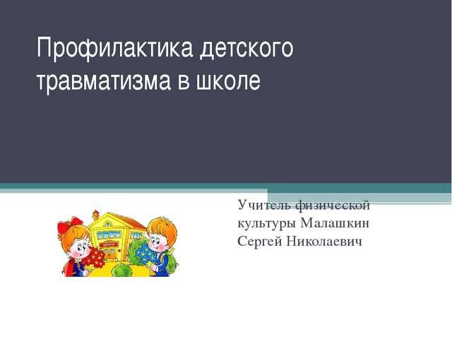 Профилактика детского травматизма в школе Учитель физической культуры Малашки...