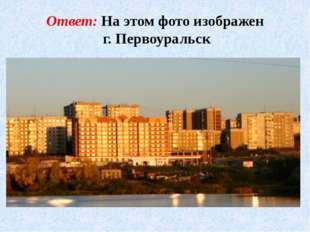 Ответ: На этом фото изображен г. Первоуральск