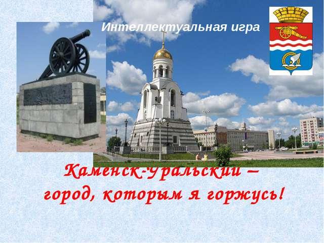 Каменск-Уральский – город, которым я горжусь! Интеллектуальная игра